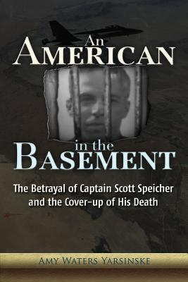 An American in the Basement: The Betrayal of Captain Scott Speicher and the Cover-up of His Death, Yarsinske, Amy Waters