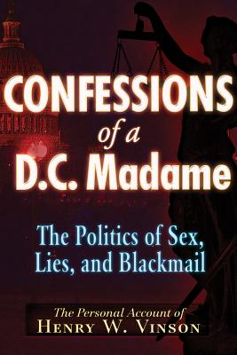 Confessions of a D.C. Madam: The Politics of Sex, Lies, and Blackmail, Vinson, Henry W.