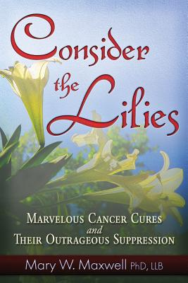 Consider the Lilies: A Review of Cures for Cancer and their Unlawful Suppression, Maxwell PhD  LLB, Mary W.
