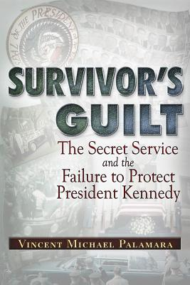 Survivor's Guilt: The Secret Service and the Failure to Protect President Kennedy, Palamara, Vincent