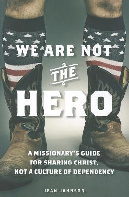 We Are Not the Hero: A Missionary's Guide to Sharing Christ, Not a Culture of Dependency, Jean Johnson