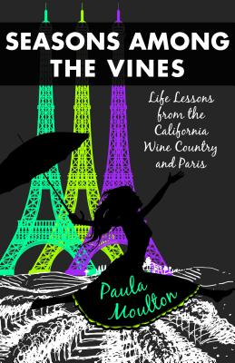 Seasons Among the Vines, New Edition: Life Lessons from the California Wine Country and Paris, Moulton, Paula