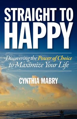 Straight to Happy: Discovering the Power of Choice to Maximize Your Life, Mabry, Cynthia