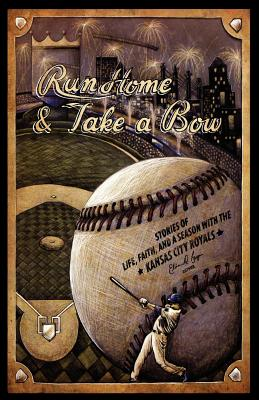 Run Home and Take a Bow: Stories of Life, Faith, and a Season With the Kansas City Royals, Ethan D. Bryan