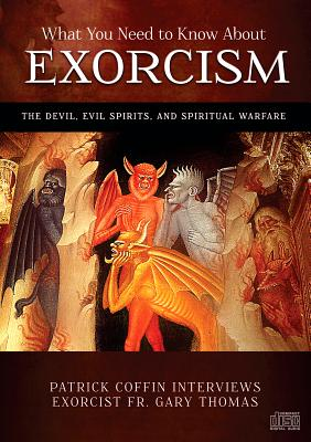 What You Need to Know About Exorcism - The Devil, Evil Spirits, and Spiritual Warfare, Fr Gary Thomas; Patrick Coffin