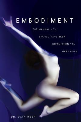 Embodiment: The Manual You Should Have Been Given When You Were Born, Dain Heer