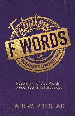 Image for Fabulous F Words of Business Ownership: Redefining Choice Words to Fuel Your Business