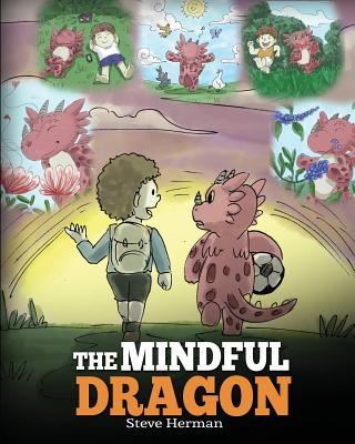 Image for The Mindful Dragon: A Dragon Book about Mindfulness. Teach Your Dragon To Be Mindful. A Cute Children Story to Teach Kids about Mindfulness, Focus and Peace. (My Dragon Books) (Volume 3)