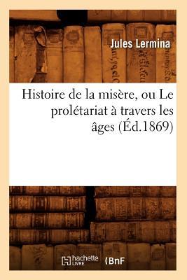 Image for Histoire de La Misere, Ou Le Proletariat a Travers Les Ages (Ed.1869) (Sciences Sociales) (French Edition)