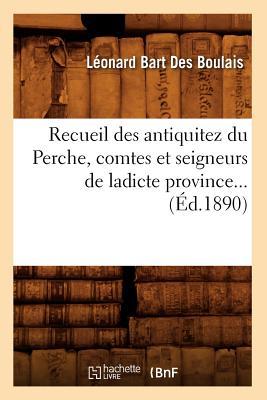 Recueil Des Antiquitez Du Perche, Comtes Et Seigneurs de Ladicte Province... (Ed.1890) (Histoire) (French Edition), Bart Des Boulais L.; Boulais, Leonard Bart Des