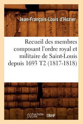 Recueil Des Membres Composant L'Ordre Royal Et Militaire de Saint-Louis Depuis 1693 T2 (Histoire) (French Edition), D'Hozier, Jean Francois Louis