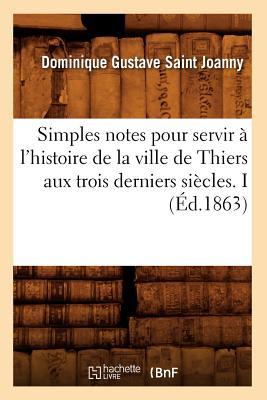 Simples Notes Pour Servir A L'Histoire de La Ville de Thiers Aux Trois Derniers Siecles. I (French Edition), Saint Joanny, Dominique Gustave