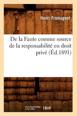 de La Faute Comme Source de La Responsabilite En Droit Prive, (Ed.1891) (Sciences Sociales) (French Edition), Fromageot H.; Fromageot, Henri
