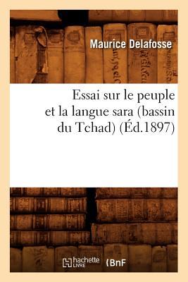 Essai Sur Le Peuple Et La Langue Sara (Bassin Du Tchad) (Ed.1897) (Histoire) (French Edition), Delafosse M.