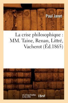 La Crise Philosophique: MM. Taine, Renan, Littre, Vacherot (Ed.1865) (Philosophie) (French Edition), Janet, Paul