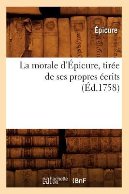 La Morale D'Epicure, Tiree de Ses Propres Ecrits (Ed.1758) (Litterature) (French Edition), Epicure