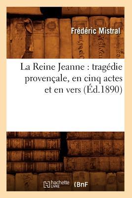 La Reine Jeanne: Tragedie Provencale, En Cinq Actes Et En Vers (Ed.1890) (Litterature) (French Edition), Mistral, Frederic