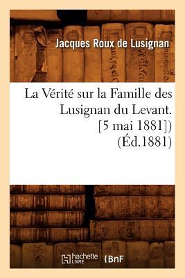 La Verite Sur La Famille Des Lusignan Du Levant. [5 Mai 1881]) (Ed.1881) (Histoire) (French Edition), Sans Auteur; Collectif