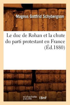 Le Duc de Rohan Et La Chute Du Parti Protestant En France (Ed.1880) (Histoire) (French Edition), Schybergson M. G.; Schybergson, Magnus Gottfrid