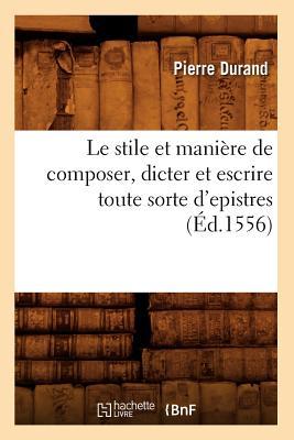 Le Stile Et Maniere de Composer, Dicter Et Escrire Toute Sorte D'Epistres (Ed.1556) (Langues) (French Edition), Sans Auteur; Collectif