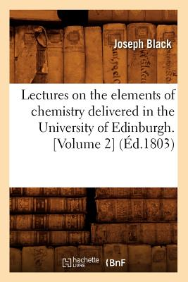 Lectures on the Elements of Chemistry Delivered in the University of Edinburgh. [Volume 2] (Ed.1803) (Sciences) (French Edition), Black J.; Black, Joseph