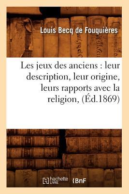 Les Jeux Des Anciens: Leur Description, Leur Origine, Leurs Rapports Avec La Religion, (Ed.1869) (Arts) (French Edition), Becq De Fouquieres L.; Fouquieres, Louis Becq De