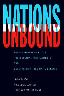 Nations Unbound: Transnational Projects, Postcolonial Predicaments and Deterritorialized Nation-States, Basch, Linda; Glick Schiller, Nina; Szanton Blanc, Cristina