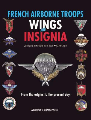 French Airborne Troops Wings and Insignia: From the Origins to the Present Day (Insignes et Brevets Parachusistes de L'Armee Francaise: Des origines a nos jours)