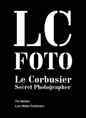 LC Foto: Le Corbusier Secret Photographer, Benton, Tim