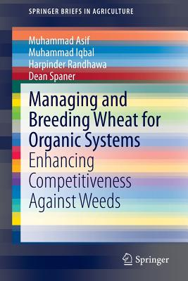 Managing and Breeding Wheat for Organic Systems: Enhancing Competitiveness Against Weeds (SpringerBriefs in Agriculture), Asif, Muhammad; Iqbal, Muhammad; Randhawa, Harpinder; Spaner, Dean