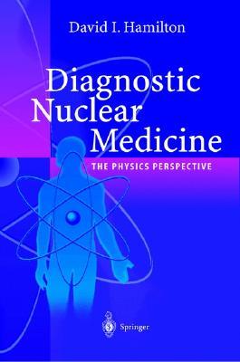 Diagnostic Nuclear Medicine: A Physics Perspective, Hamilton, David I.