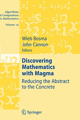 Discovering Mathematics with Magma: Reducing the Abstract to the Concrete (Algorithms and Computation in Mathematics)