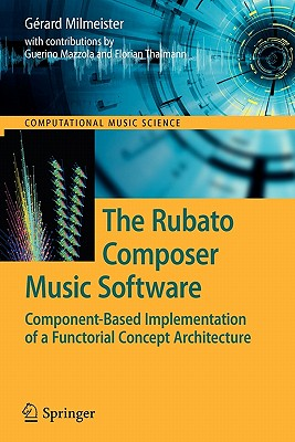 The Rubato Composer Music Software: Component-Based Implementation of a Functorial Concept Architecture (Computational Music Science), Milmeister, G�rard