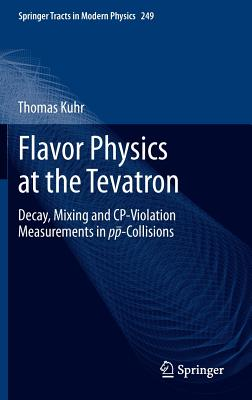 Flavor Physics at the Tevatron: Decay, Mixing and CP-Violation Measurements in pp-Collisions (Springer Tracts in Modern Physics), Kuhr, Thomas