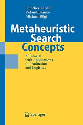 Metaheuristic Search Concepts: A Tutorial with Applications to Production and Logistics, Z�pfel, G�nther; Braune, Roland; B�gl, Michael