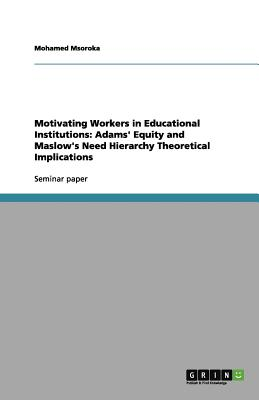 Motivating Workers in Educational Institutions: Adams' Equity and Maslow's Need Hierarchy Theoretical Implications, Msoroka, Mohamed