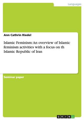 Islamic Feminism: An Overview of Islamic Feminism Activities with a Focus on Th Islamic Republic of Iran, Riedel, Ann Cathrin