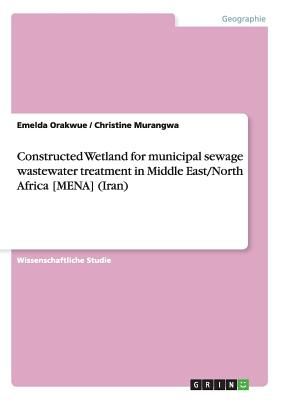 Constructed Wetland for municipal sewage wastewater treatment in Middle East/North Africa [MENA] (Iran) (German Edition), Orakwue, Emelda; Murangwa, Christine