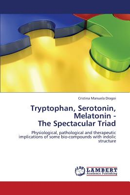 Tryptophan, Serotonin, Melatonin -  The Spectacular Triad: Physiological, pathological and therapeutic implications of some bio-compounds with indolic structure, Dragoi, Cristina Manuela