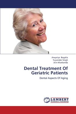 Dental Treatment Of Geriatric Patients: Dental Aspects Of Aging, Bugalia, Anupriya; Singh, Yujvender; Kharbanda, Jitin