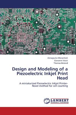 Design and Modeling of a Piezoelectric Inkjet Print Head: A miniaturized Piezoelectric Inkjet Printer-  Novel method for cell counting, Morachioli, Annagiulia; Vozzi, Giovanni; Boland, Thomas