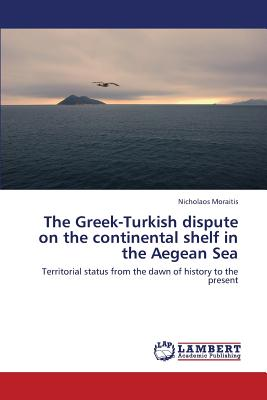 The Greek-Turkish dispute on the continental shelf in the Aegean Sea: Territorial status from the dawn of history to the present, Moraitis, Nicholaos