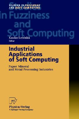 Industrial Applications of Soft Computing: Paper, Mineral and Metal Processing Industries (Studies in Fuzziness and Soft Computing)