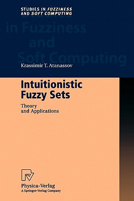 Intuitionistic Fuzzy Sets: Theory and Applications (Studies in Fuzziness and Soft Computing), Atanassov, Krassimir T.