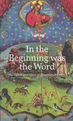 Image for In the Beginning Was the Word: The Power and Glory of Illuminated Bibles