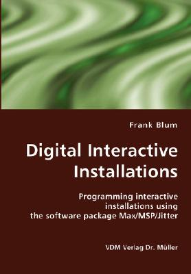 Digital Interactive Installations: Programming interactive installations using the software package Max/MSP/Jitter, Blum, Frank