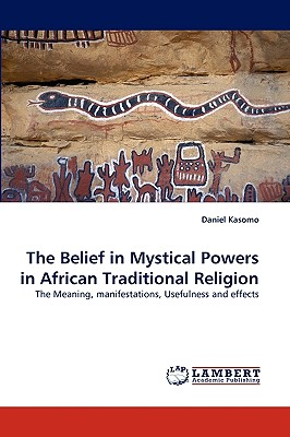 The Belief in Mystical Powers in African Traditional Religion: The Meaning, manifestations, Usefulness and effects, Kasomo, Daniel