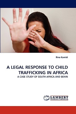 A LEGAL RESPONSE TO CHILD TRAFFICKING IN AFRICA: A CASE STUDY OF SOUTH AFRICA AND BENIN, Kamidi, Rino