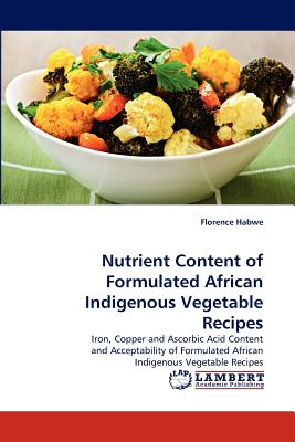 Nutrient Content of Formulated African Indigenous Vegetable Recipes: Iron, Copper and Ascorbic Acid Content and Acceptability of Formulated African Indigenous Vegetable Recipes, Habwe, Florence
