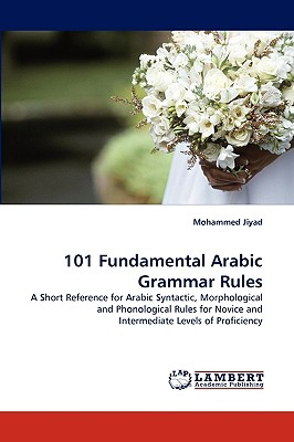 101 Fundamental Arabic Grammar Rules: A Short Reference  for Arabic Syntactic, Morphological and Phonological Rules for Novice and Intermediate Levels of Proficiency, Jiyad, Mohammed